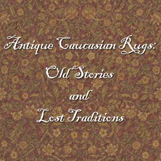 Antique Caucasian Rugs: Old stories and lost traditions